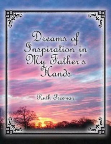 Dreams of Inspiration in My Father's Hands av Ruth Freeman (Heftet)