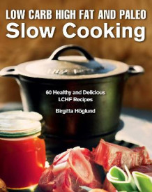 Low Carb High Fat and Paleo Slow Cooking av Birgitta Hoeglund (Innbundet)