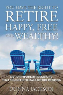 You Have the Right to Retire Happy, Free and Wealthy! List of Important Decisions That You Need to Make Before Retiring av Donna Jackson (Heftet)