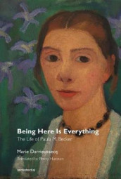 Being Here Is Everything - The Life of Paula Modersohn-Becker av Marie Darrieussecq, Penny Hueston og Chris Kraus (Heftet)