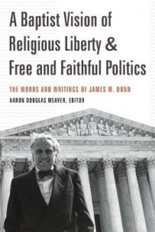 A Baptist Vision of Religious Liberty and Free and Faithful Politics av Aaron Douglas Weaver og James M Dunn (Heftet)