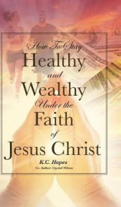 How to Stay Healthy and Wealthy Under the Faith of Jesus Christ av K C Hopes og Crystal Wilson (Innbundet)