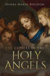 The Glories of the Holy Angels av Henri-Marie Boudon og Wyatt North (Heftet)