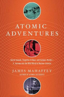 Atomic Adventures - Secret Islands, Forgotten N-Rays, and Isotopic Murder: A Journey into the Wild World of Nuclear Science av James Mahaffey (Innbundet)