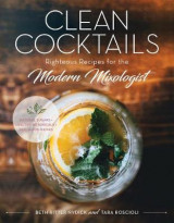 Omslag - Clean Cocktails - Righteous Recipes for the Modernist Mixologist - Natural Sugars + Healthy Botanicals = Feel-Good Drinks
