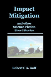 Impact Mitigation and other Science-Fiction Short Stories av Robert C a Goff (Heftet)