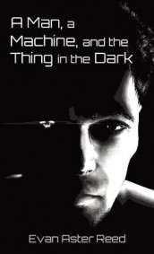 A Man, a Machine, and the Thing in the Dark av Evan Aster Reed (Innbundet)
