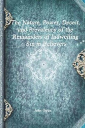 The Nature, Power, Deceit, and Prevalency of the Remainders of Indwelling Sin in Believers av John Owen (Heftet)