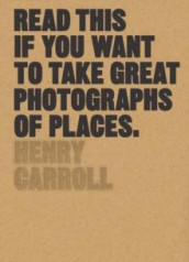 Read this if you want to take great photographs of places av Henry Carroll (Heftet)