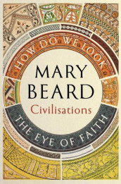 Civilisations: How Do We Look / The Eye of Faith av Mary Beard (Innbundet)