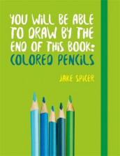 You Will be Able to Draw by the End of This Book: Colored Pencils av Jake Spicer (Heftet)