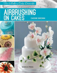 Modern Cake Decorator: Airbrushing on Cakes av Cassie Brown (Heftet)