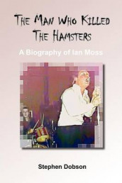 The Man Who Killed the Hamsters - A Biography of Ian Moss av Stephen Dobson (Heftet)