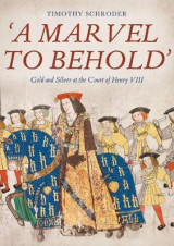Omslag - `A Marvel to Behold`: Gold and Silver at the Court of Henry VIII