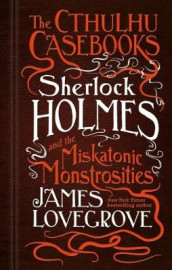 The Cthulhu Casebooks - Sherlock Holmes and the Miskatonic Monstrosities av James Lovegrove (Innbundet)