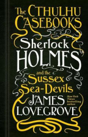 The Cthulhu Casebooks - Sherlock Holmes and the Sussex Sea-Devils av James Lovegrove (Innbundet)
