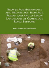 Omslag - Bronze Age Monuments and Bronze Age, Iron Age, Roman and Anglo-Saxon Landscapes at Cambridge Road, Bedford