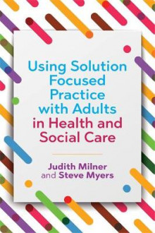 Using Solution Focused Practice with Adults in Health and Social Care av Judith Milner og Steve Myers (Heftet)