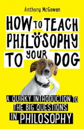 How to Teach Philosophy to Your Dog av Anthony McGowan (Heftet)