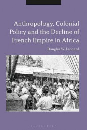 Anthropology, Colonial Policy and the Decline of French Empire in Africa av Douglas W. Leonard (Innbundet)