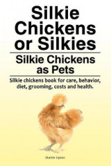 Omslag - Silkie Chickens or Silkies. Silkie Chickens as Pets. Silkie Chickens Book for Care, Behavior, Diet, Grooming, Costs and Health.