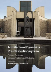 Architectural Dynamics in Pre-Revolutionary Iran - The Dialogue between Tradition and Modernity av Mohammad Gharipour (Innbundet)