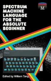 Spectrum Machine Language for the Absolute Beginner av William Tang (Innbundet)