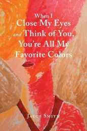 When I Close My Eyes and Think of You, You'Re All My Favorite Colors av Jacob Smith (Heftet)