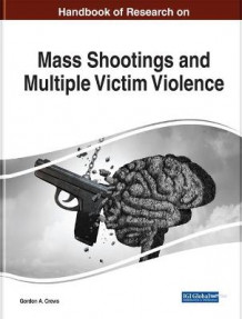 Handbook of Research on Mass Shootings and Multiple Victim Violence (Innbundet)