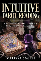 INTUITIVE TAROT READING; A Beginner's Guide to Psychic Tarot and Card Meanings av Melissa Smith (Heftet)