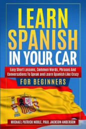 LEARN SPANISH IN YOUR CAR FOR BEGINNERS Easy Short Lessons, Common Words, Phrases And Conversations To Speak and Learn Spanish Like Crazy av Paul Jackson Anderson og Michael Patrick Noble (Heftet)