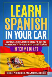 LEARN SPANISH IN YOUR CAR INTERMEDIATE Easy Short Lessons, Common Words, Phrases And Conversations To Learn Spanish and Speak Like Crazy av Paul Jackson Anderson og Michael Patrick Noble (Heftet)