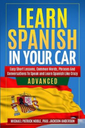 LEARN SPANISH IN YOUR CAR ADVANCED Easy Short Lessons, Common Words, Phrases And Conversations To Learn Spanish and Speak Like Crazy av Paul Jackson Anderson og Michael Patrick Noble (Heftet)