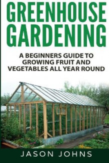 Greenhouse Gardening - A Beginners Guide To Growing Fruit and Vegetables All Year Round av Jason Johns (Heftet)
