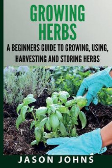 Growing Herbs A Beginners Guide to Growing, Using, Harvesting and Storing Herbs av Jason Johns (Heftet)