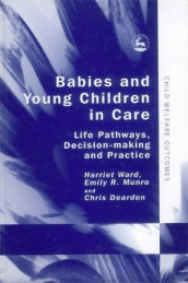 Babies and Young Children in Care av Chris Dearden, Emily Munro og Harriet Ward (Innbundet)