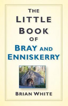 The Little Book of Bray & Enniskerry av Brian White (Innbundet)