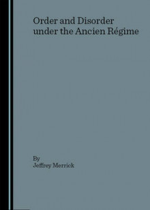 Order and Disorder Under the Ancien Regime av Jeffrey Merrick (Innbundet)