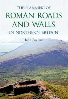 The Planning of Roman Roads and Walls in Northern Britain av John Poulter (Heftet)