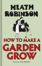 Omslag - Heath Robinson: How to Make a Garden Grow