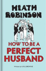 Omslag - Heath Robinson: How to be a Perfect Husband