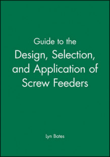 Guide to the Design, Selection and Application of Screw Feeders av Lyn Bates (Innbundet)