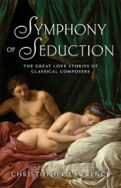 Symphony of Seduction: The Great Love Stories of Classical Composers av Christopher Lawrence (Heftet)