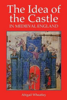 The Idea of the Castle in Medieval England av Abigail Wheatley (Heftet)