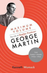 Omslag - Maximum Volume: The Life of Beatles Producer George Martin, the Early Years, 1926-1966