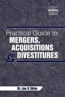 A Practical Guide to Mergers, Acquisitions and Divestments av Dr. Jae K. Shim (Heftet)