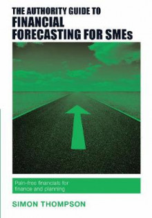 The Authority Guide to Financial Forecasting for SMEs av Simon Thompson (Heftet)