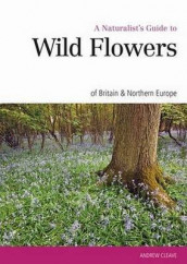 Naturalist's Guide to the Wild Flowers of Britain & Europe av Andrew Cleave (Heftet)