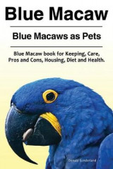 Omslag - Blue Macaw. Blue Macaws as Pets. Blue Macaw Book for Keeping, Pros and Cons, Care, Housing, Diet and Health.