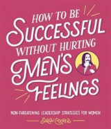 Omslag - How to Be Successful Without Hurting Men's Feelings